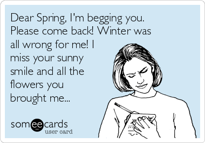 dear-spring-im-begging-you-please-come-back-winter-was-all-wrong-for-me-i-miss-your-sunny-smile-and-all-the-flowers-you-brought-me-d7f62